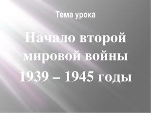 Тема урока Начало второй мировой войны 1939 – 1945 годы