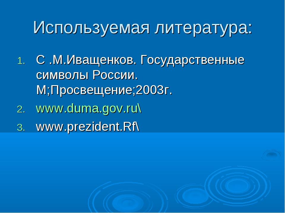 Используемая литература: C .М.Иващенков. Государственные символы России. М;Пр...