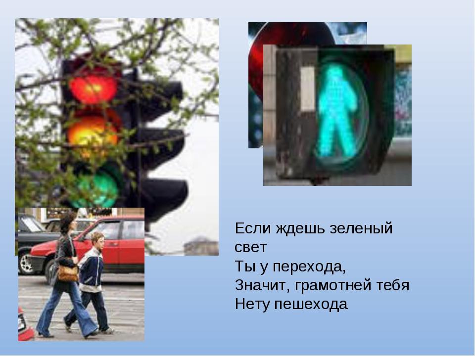 Если ждешь зеленый свет Ты у перехода, Значит, грамотней тебя Нету пешехода