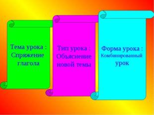 Тема урока : Спряжение глагола Тип урока : Объяснение новой темы Форма урока