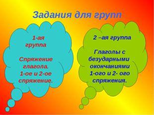 Задания для групп 2 –ая группа Глаголы с безударными окончаниями 1-ого и 2- о