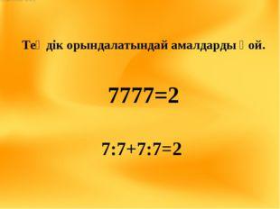 Теңдік орындалатындай амалдарды қой. 7777=2 7:7+7:7=2