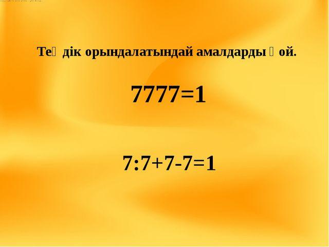 Теңдік орындалатындай амалдарды қой. 7777=1 7:7+7-7=1