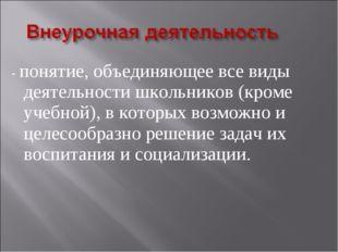 - понятие, объединяющее все виды деятельности школьников (кроме учебной), в