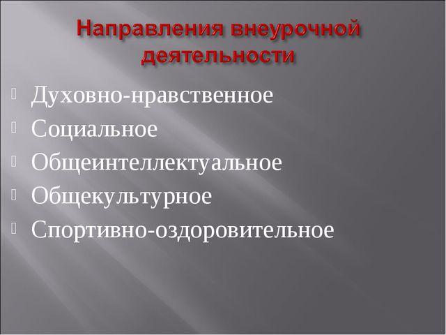 Духовно-нравственное Социальное Общеинтеллектуальное Общекультурное Спортивно...