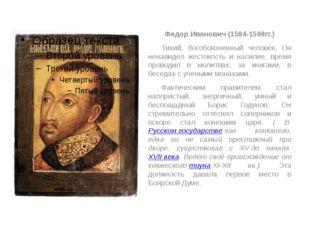 Федор Иванович (1584-1598гг.) Тихий, богобоязненный человек. Он ненавидел ж