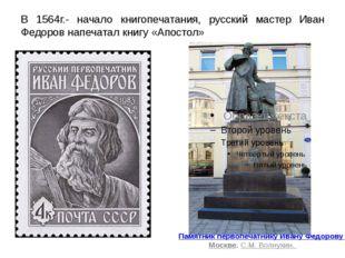 В 1564г.- начало книгопечатания, русский мастер Иван Федоров напечатал книгу
