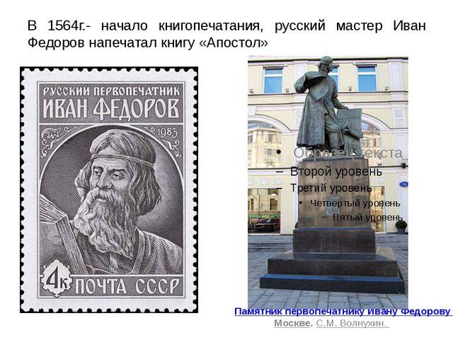 В 1564г.- начало книгопечатания, русский мастер Иван Федоров напечатал книгу...