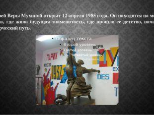 Музей Веры Мухиной открыт 12 апреля 1985 года. Он находится на месте дома, гд