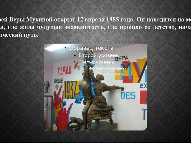 Музей Веры Мухиной открыт 12 апреля 1985 года. Он находится на месте дома, гд...