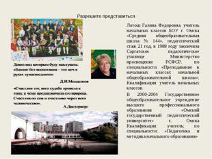Разрешите представиться Лотош Галина Федоровна, учитель начальных классов БОУ