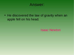 Answer: He discovered the law of gravity when an apple fell on his head. Isaa