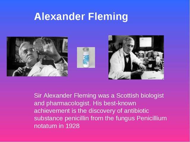 Alexander Fleming Sir Alexander Fleming was a Scottish biologist and pharmaco...