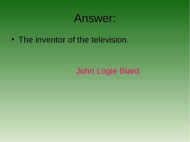 Answer: The inventor of the television. John Logie Biard