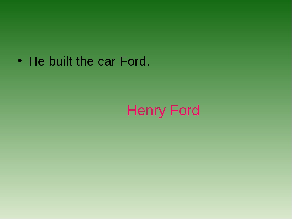 He built the car Ford. Henry Ford