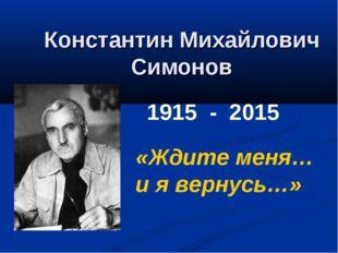 Константин Михайлович Симонов 1915 - 2015 «Ждите меня… и я вернусь…»