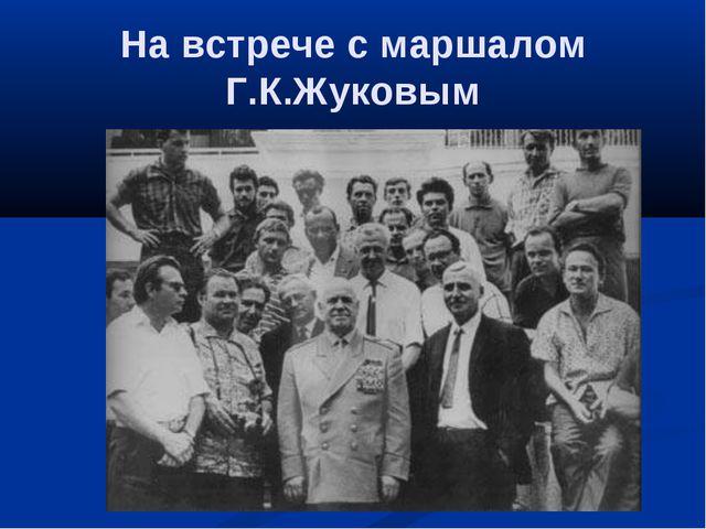 На встрече с маршалом Г.К.Жуковым