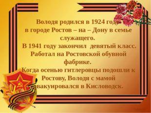 Володя родился в 1924 году в городе Ростов – на – Дону в семье служащего. В 1
