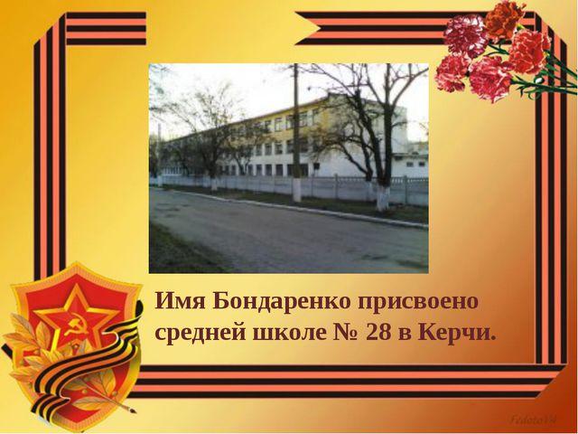 Имя Бондаренко присвоено средней школе №28 в Керчи.