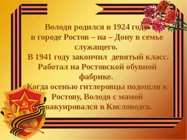 Володя родился в 1924 году в городе Ростов – на – Дону в семье служащего. В 1...