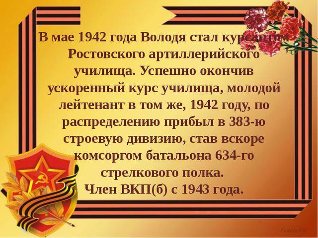 В мае 1942 года Володя стал курсантом Ростовского артиллерийского училища. Ус...