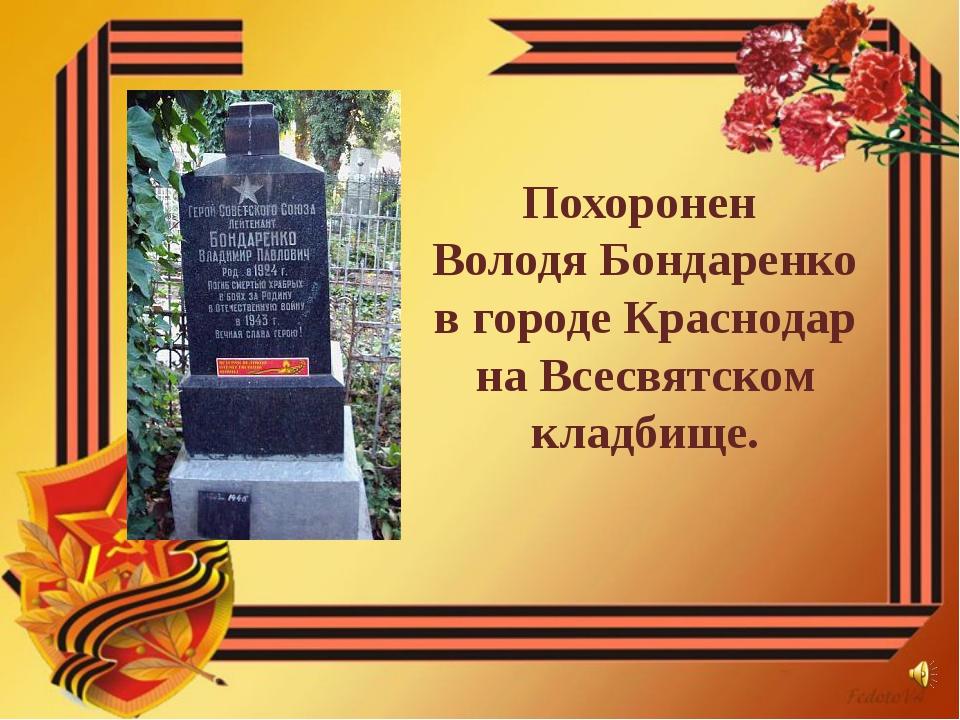Похоронен Володя Бондаренко в городе Краснодар на Всесвятском кладбище.