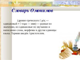 Словарь Омонимов Омо́нимы(древне-греческогоὁμός— одинаковый +ὄνομα— имя)