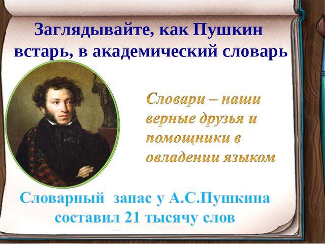 Заглядывайте, как Пушкин встарь, в академический словарь