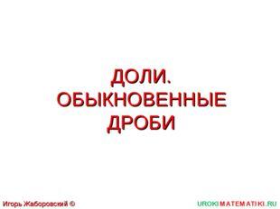 ДОЛИ. ОБЫКНОВЕННЫЕ ДРОБИ UROKIMATEMATIKI.RU Игорь Жаборовский © 2011