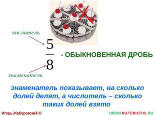Игорь Жаборовский © 2011 UROKIMATEMATIKI.RU - ОБЫКНОВЕННАЯ ДРОБЬ числитель зн