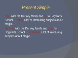Present Simple I live with the Dursley family and go to Hogwarts School…I stu