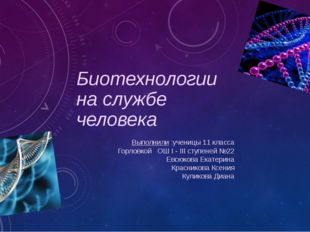 Биотехнологии на службе человека Выполнили :ученицы 11 класса Горловкой ОШ I