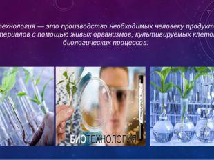 биотехнология — это производство необходимых человеку продуктов и материалов