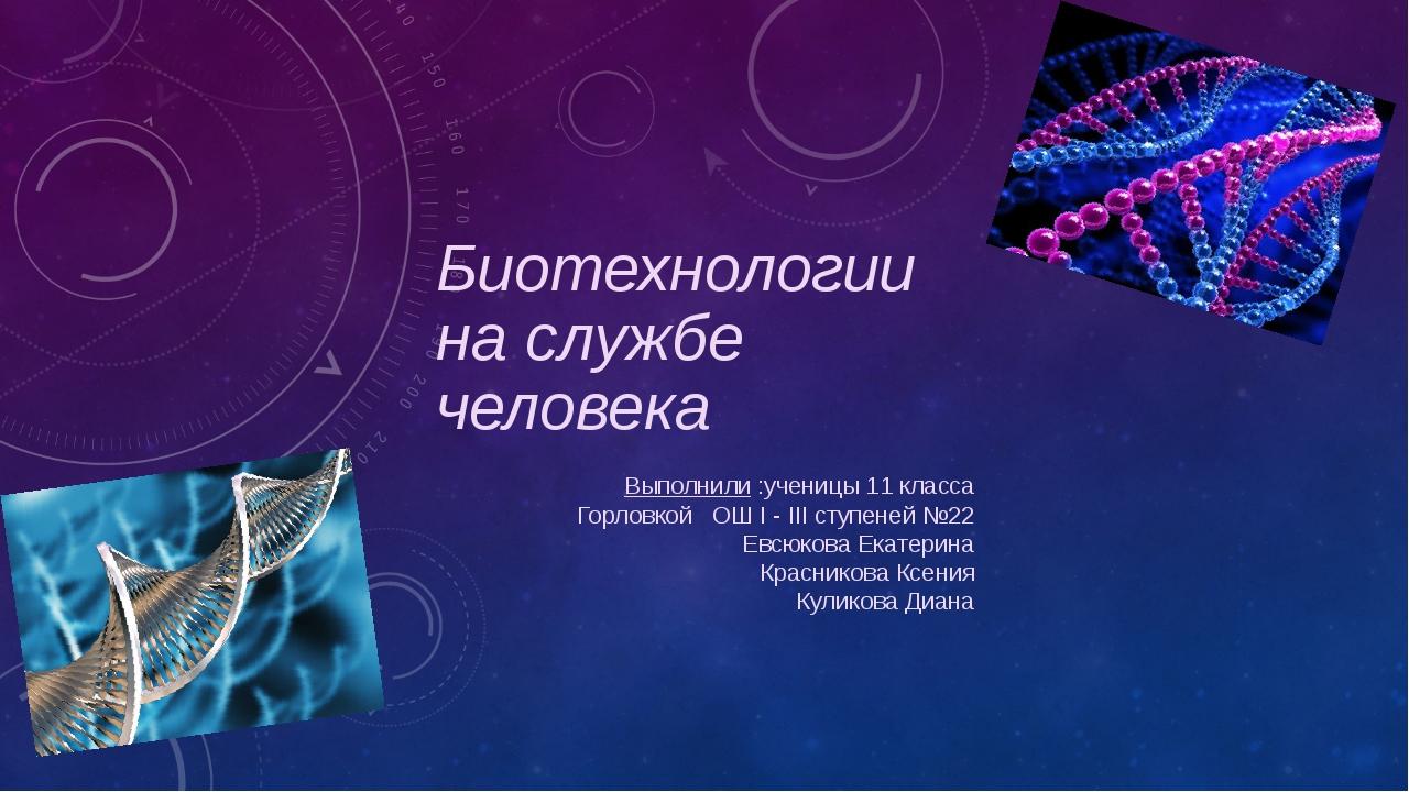 Биотехнологии на службе человека Выполнили :ученицы 11 класса Горловкой ОШ I...