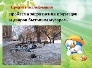 Предмет исследования проблема загрязнения подъездов и дворов бытовым мусором.
