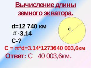 Вычисление длины земного экватора. Ответ: С 40 003,6км. d=12 740 км 3,14 С-?