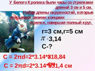 У Белого Кролика были часы со стрелками длиной 3 см и 5 см. Найди длины окру