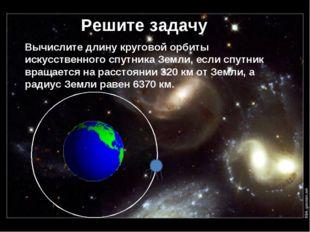 Решите задачу Вычислите длину круговой орбиты искусственного спутника Земли,