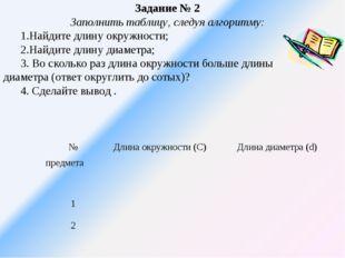 Задание № 2 Заполнить таблицу, следуя алгоритму: 1.Найдите длину окружности;