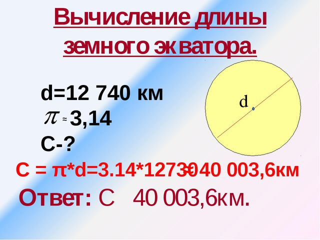 Вычисление длины земного экватора. Ответ: С 40 003,6км. d=12 740 км 3,14 С-?...