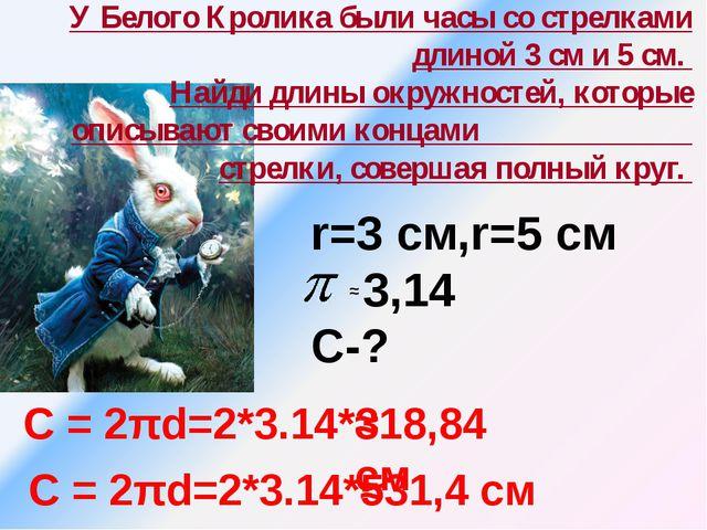 У Белого Кролика были часы со стрелками длиной 3 см и 5 см. Найди длины окру...