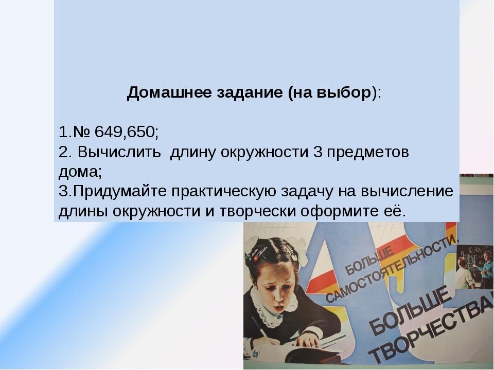Домашнее задание (на выбор): 1.№ 649,650; 2. Вычислить длину окружности 3 пр...