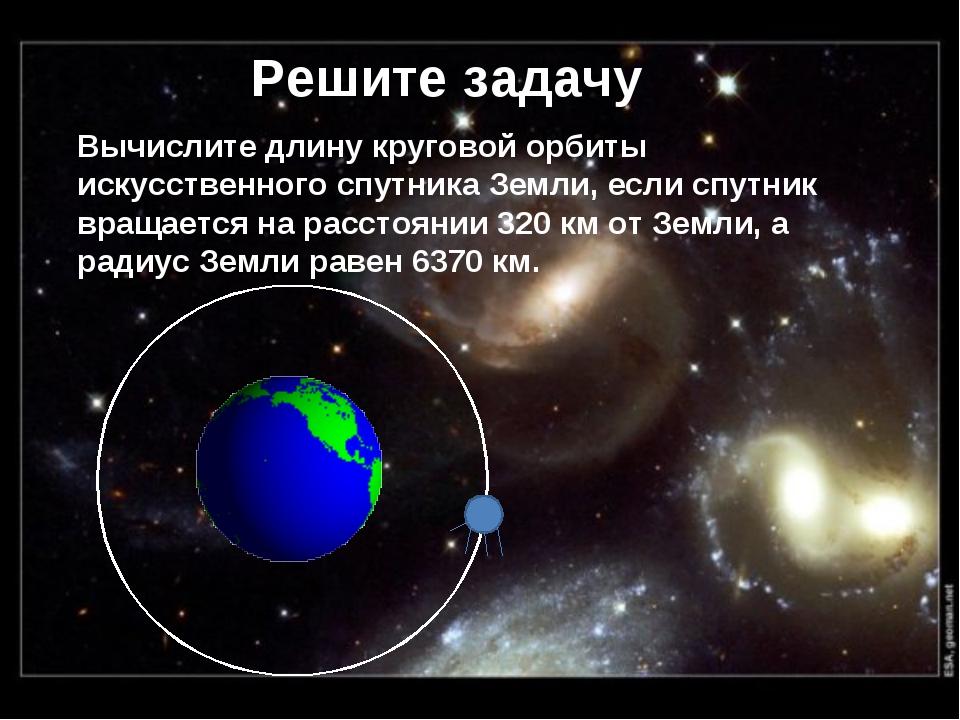 Решите задачу Вычислите длину круговой орбиты искусственного спутника Земли,...
