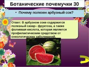 Ботанические почемучки 30 Почему полезен арбузный сок? Ответ: В арбузном соке