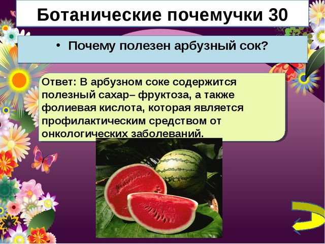 Ботанические почемучки 30 Почему полезен арбузный сок? Ответ: В арбузном соке...