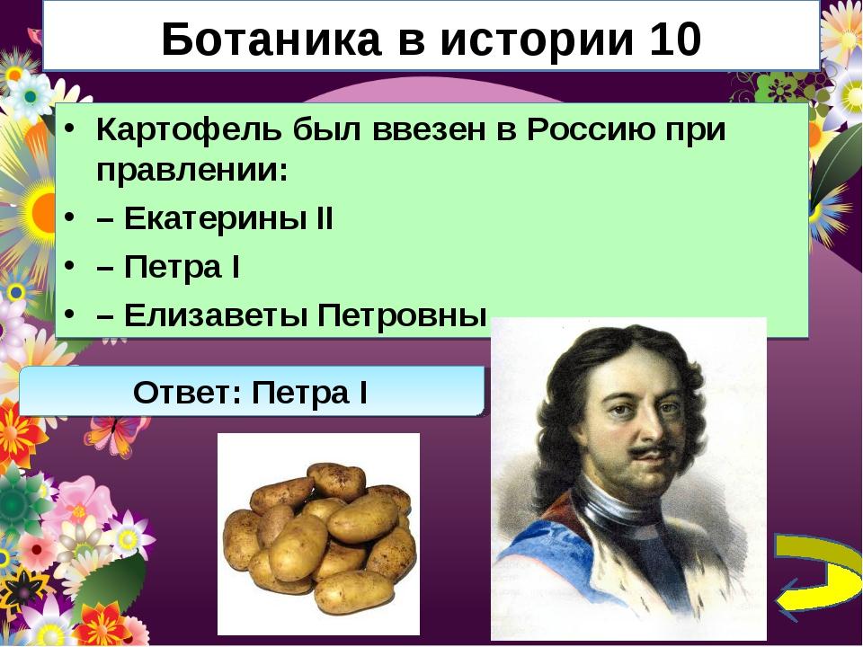 Ботаника в истории 10 Картофель был ввезен в Россию при правлении: – Екатерин...
