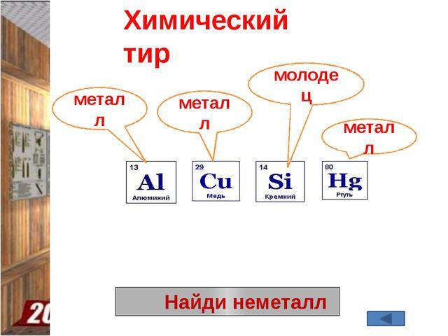Найди неметалл Химический тир металл металл металл молодец