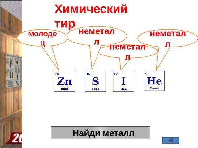 Найди металл Химический тир неметалл неметалл неметалл молодец