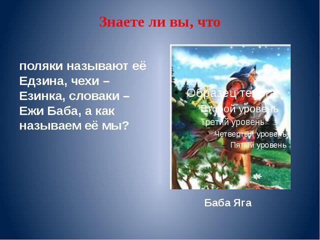 Знаете ли вы, что поляки называют её Едзина, чехи – Езинка, словаки – Ежи Баб...