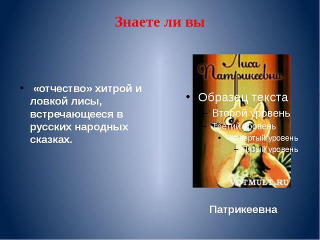 Знаете ли вы «отчество» хитрой и ловкой лисы, встречающееся в русских народны...